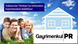 Yabancılar Türkiye'ye Gelmeden Gayrimenkul Alabiliyor
