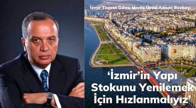 Adnan Bozbay; 'İzmir'in Yapı Stokunu Yenilemek İçin Hızlanmalıyız'